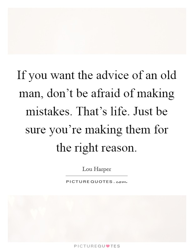 If you want the advice of an old man, don't be afraid of making mistakes. That's life. Just be sure you're making them for the right reason Picture Quote #1
