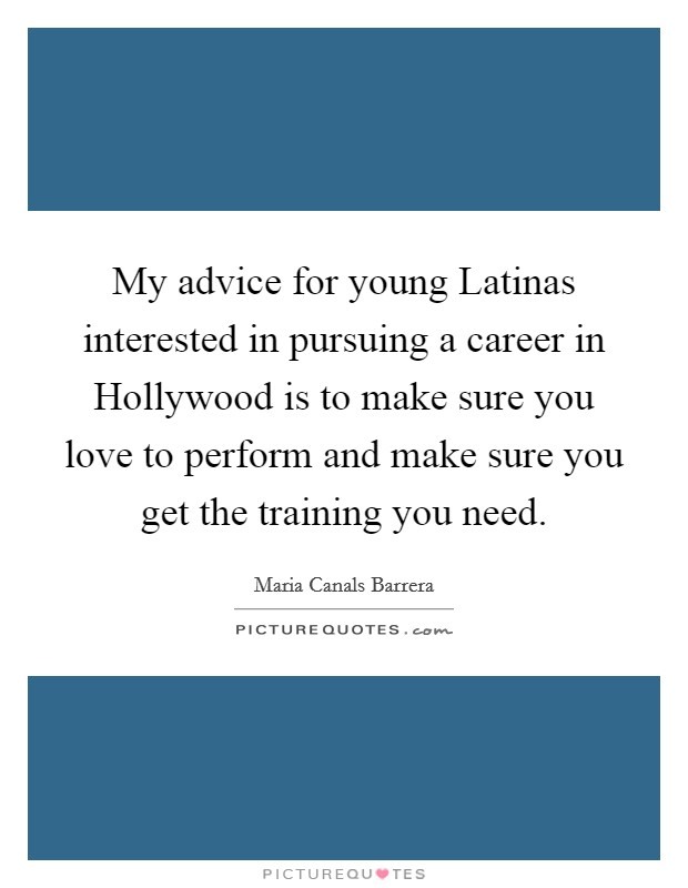 My advice for young Latinas interested in pursuing a career in Hollywood is to make sure you love to perform and make sure you get the training you need Picture Quote #1