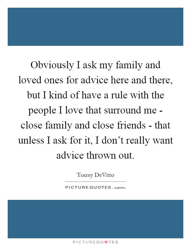 Obviously I ask my family and loved ones for advice here and there, but I kind of have a rule with the people I love that surround me - close family and close friends - that unless I ask for it, I don't really want advice thrown out Picture Quote #1