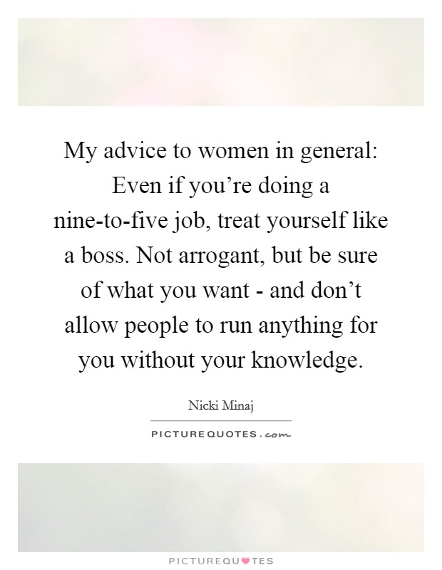 My advice to women in general: Even if you're doing a nine-to-five job, treat yourself like a boss. Not arrogant, but be sure of what you want - and don't allow people to run anything for you without your knowledge Picture Quote #1