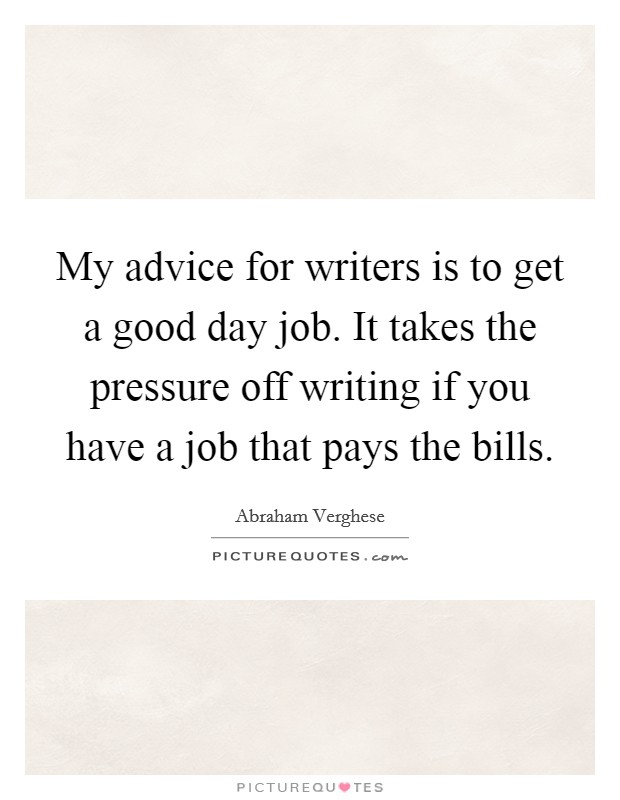 My advice for writers is to get a good day job. It takes the pressure off writing if you have a job that pays the bills Picture Quote #1