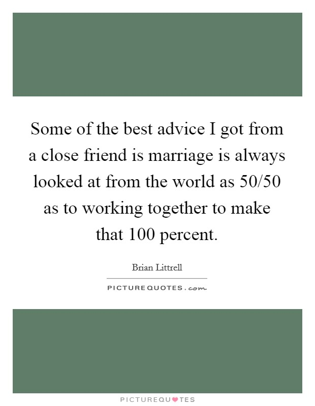 Some of the best advice I got from a close friend is marriage is always looked at from the world as 50/50 as to working together to make that 100 percent Picture Quote #1
