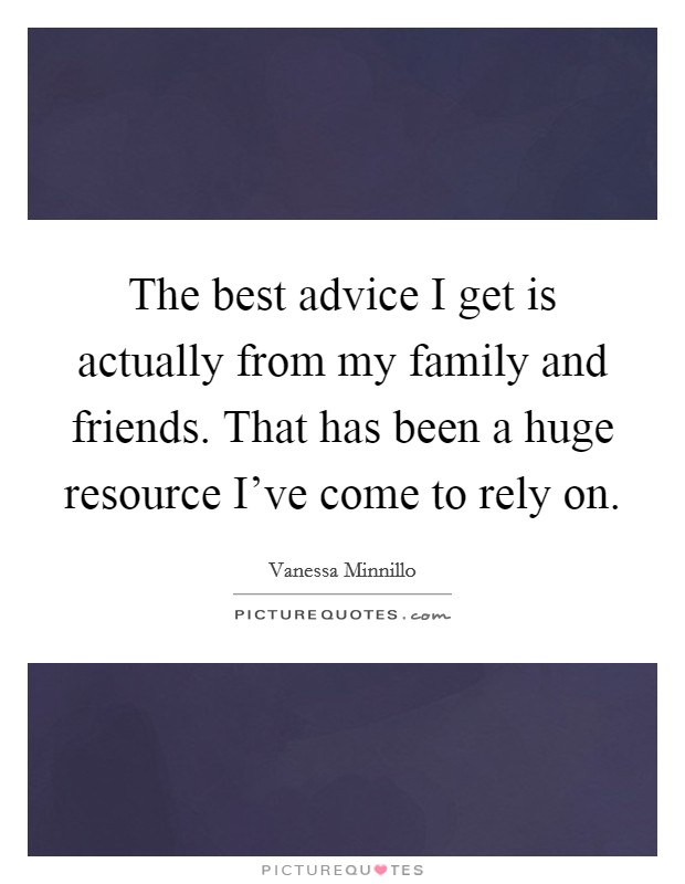 The best advice I get is actually from my family and friends. That has been a huge resource I've come to rely on Picture Quote #1