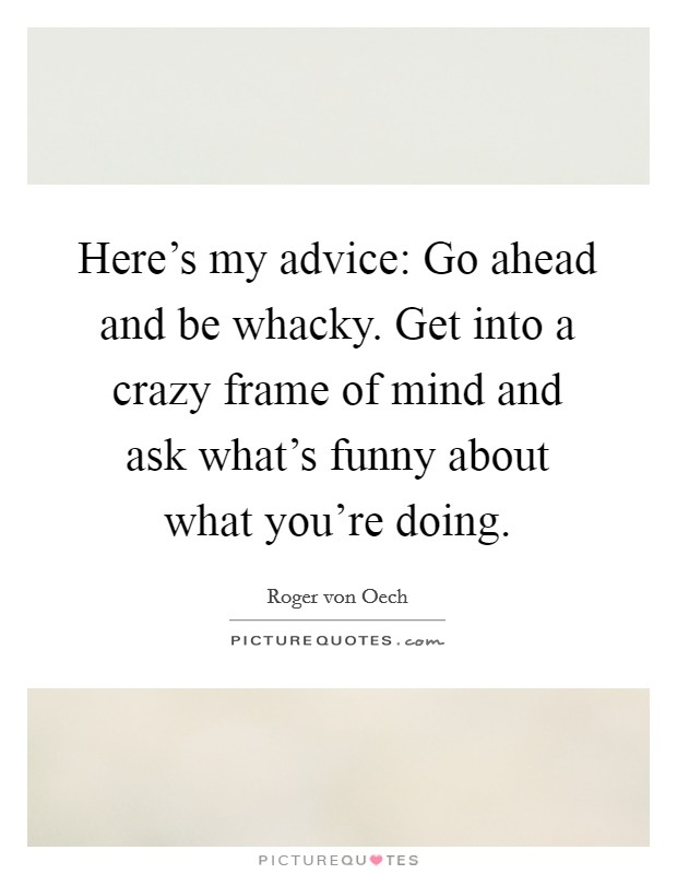 Here's my advice: Go ahead and be whacky. Get into a crazy frame of mind and ask what's funny about what you're doing. Picture Quote #1