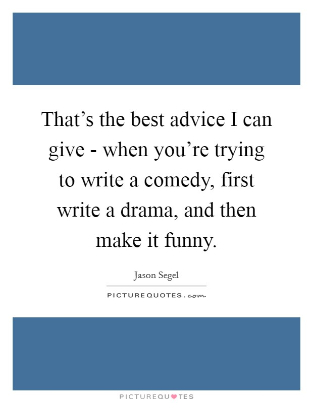 That's the best advice I can give - when you're trying to write a comedy, first write a drama, and then make it funny Picture Quote #1