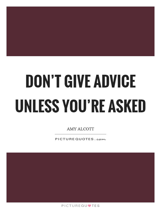 Don't give advice unless you're asked Picture Quote #1