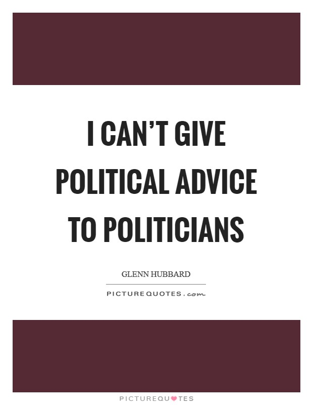 I can't give political advice to politicians Picture Quote #1