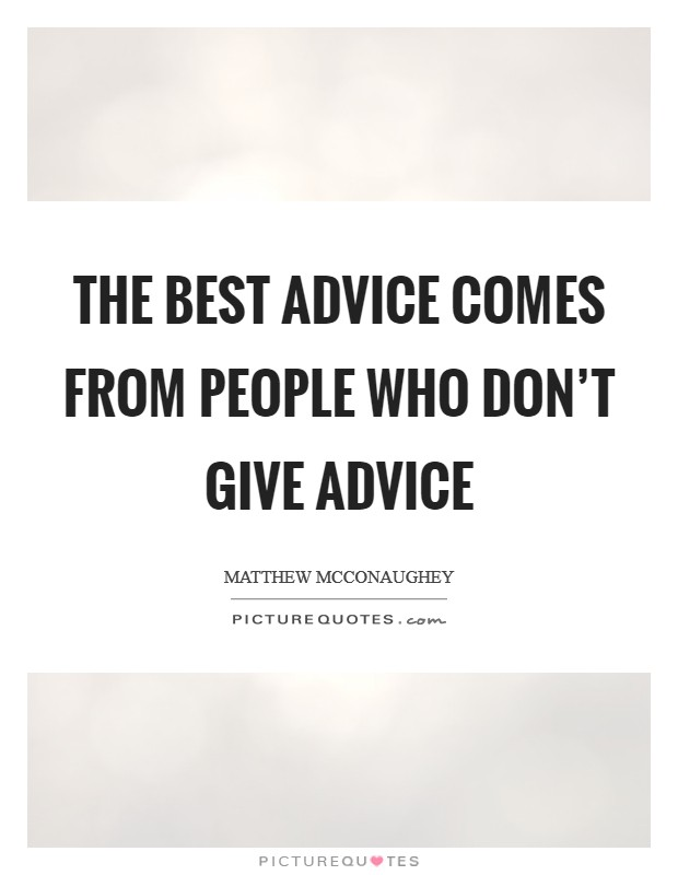 The best advice comes from people who don't give advice Picture Quote #1