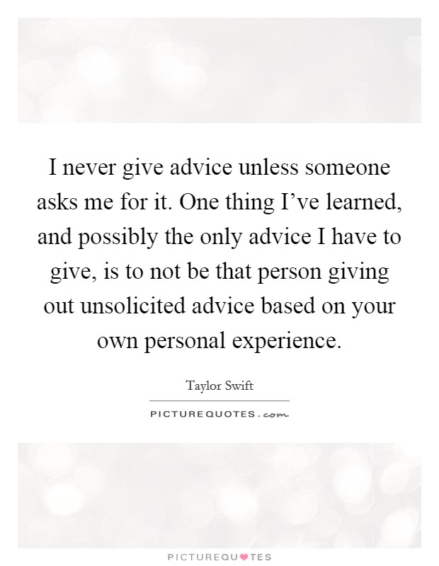I never give advice unless someone asks me for it. One thing I've learned, and possibly the only advice I have to give, is to not be that person giving out unsolicited advice based on your own personal experience Picture Quote #1