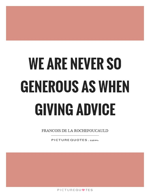 We are never so generous as when giving advice Picture Quote #1