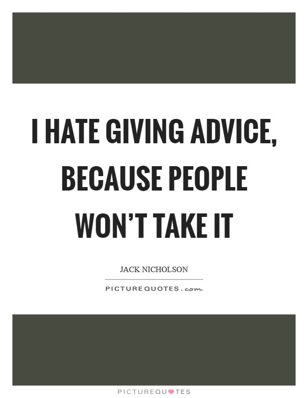 I hate giving advice, because people won't take it Picture Quote #1