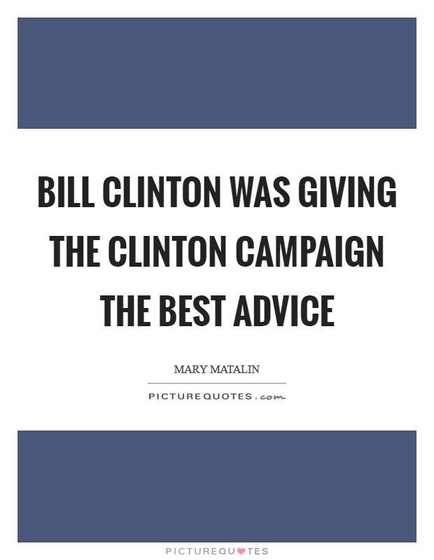 Bill Clinton was giving the Clinton campaign the best advice Picture Quote #1