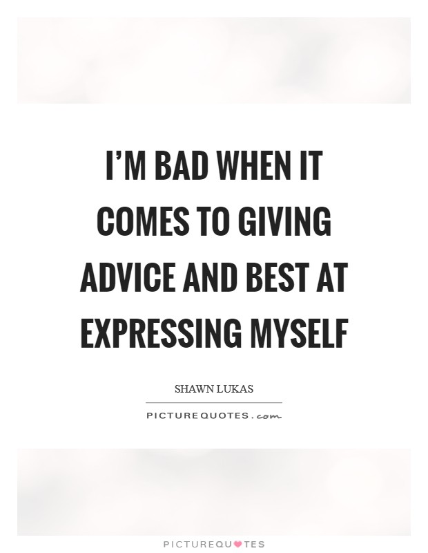 I'm bad when it comes to giving advice and best at expressing myself Picture Quote #1