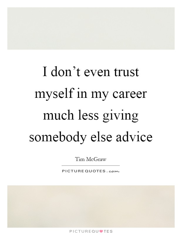 I don't even trust myself in my career much less giving somebody else advice Picture Quote #1