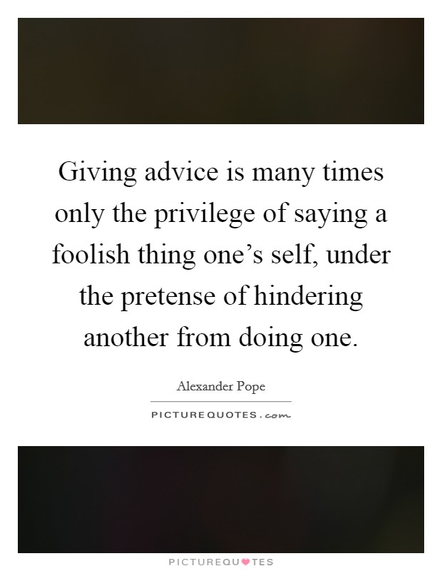 Giving advice is many times only the privilege of saying a foolish thing one's self, under the pretense of hindering another from doing one Picture Quote #1