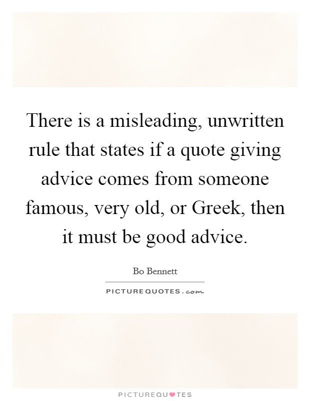 There is a misleading, unwritten rule that states if a quote giving advice comes from someone famous, very old, or Greek, then it must be good advice Picture Quote #1