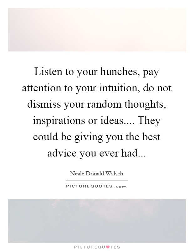 Listen to your hunches, pay attention to your intuition, do not dismiss your random thoughts, inspirations or ideas.... They could be giving you the best advice you ever had Picture Quote #1