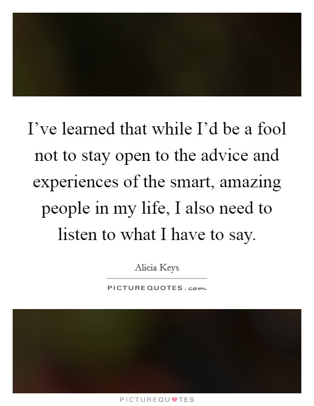 I've learned that while I'd be a fool not to stay open to the advice and experiences of the smart, amazing people in my life, I also need to listen to what I have to say Picture Quote #1
