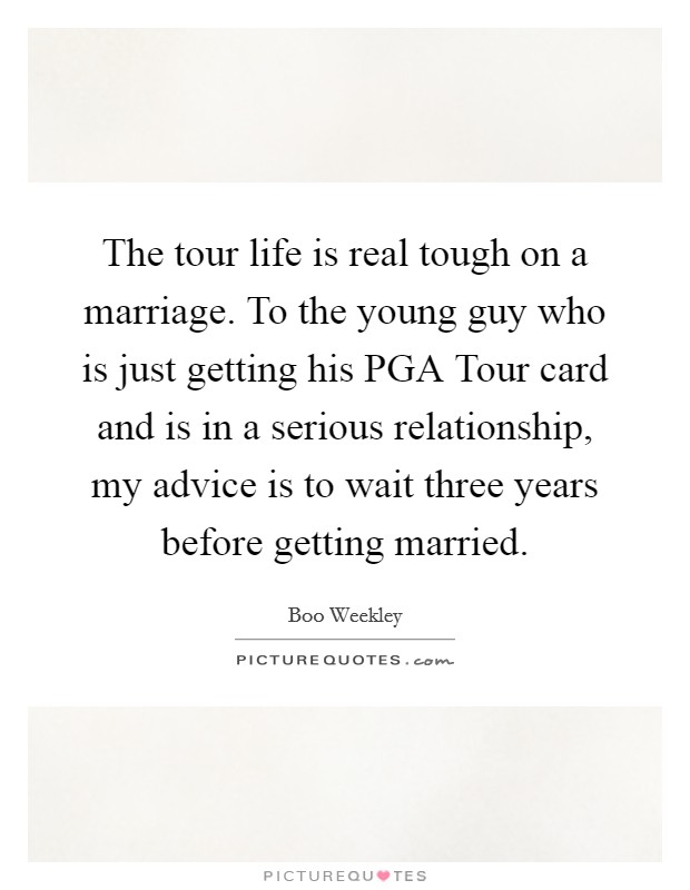 The tour life is real tough on a marriage. To the young guy who is just getting his PGA Tour card and is in a serious relationship, my advice is to wait three years before getting married Picture Quote #1