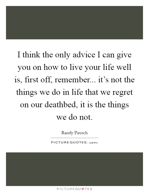 I think the only advice I can give you on how to live your life well is, first off, remember... it's not the things we do in life that we regret on our deathbed, it is the things we do not Picture Quote #1