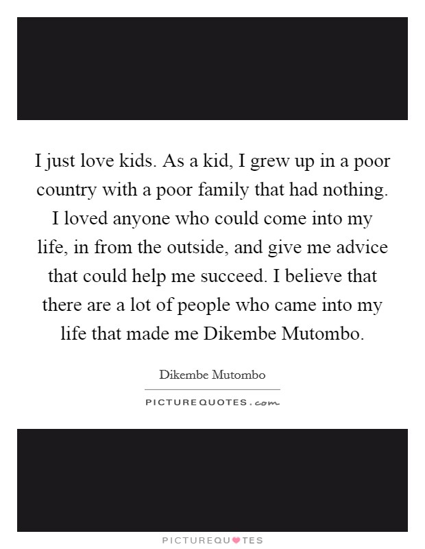 I just love kids. As a kid, I grew up in a poor country with a poor family that had nothing. I loved anyone who could come into my life, in from the outside, and give me advice that could help me succeed. I believe that there are a lot of people who came into my life that made me Dikembe Mutombo Picture Quote #1