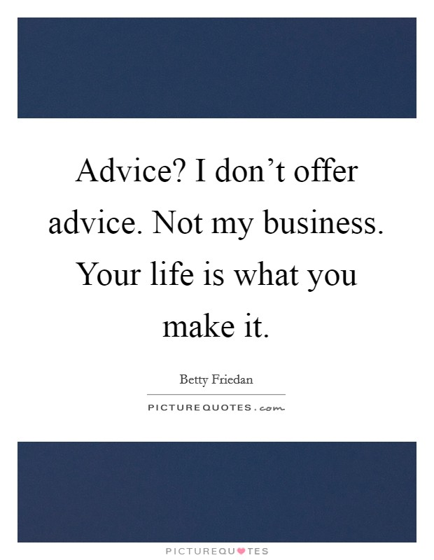 Advice? I don't offer advice. Not my business. Your life is what you make it Picture Quote #1