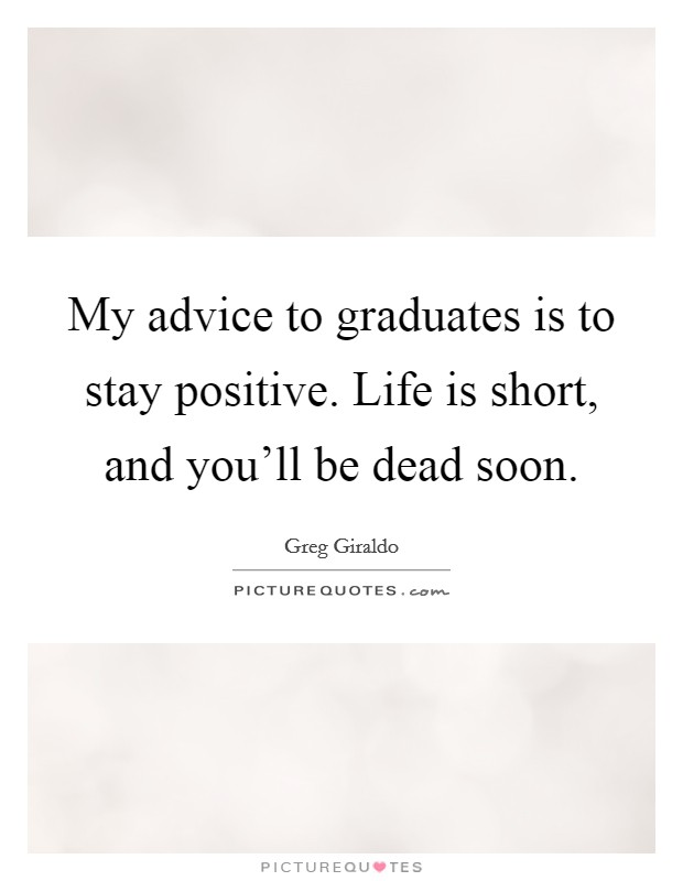 My advice to graduates is to stay positive. Life is short, and you'll be dead soon Picture Quote #1