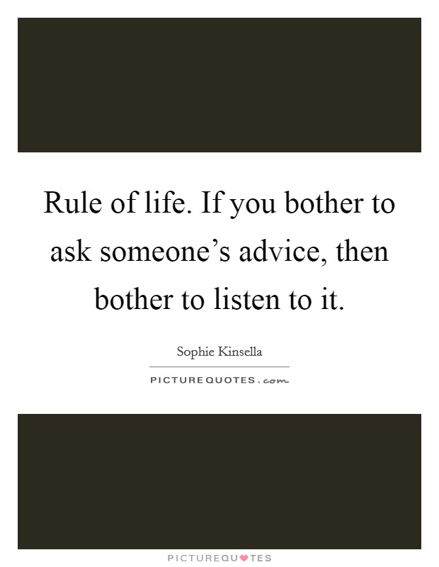 Rule of life. If you bother to ask someone's advice, then bother to listen to it Picture Quote #1