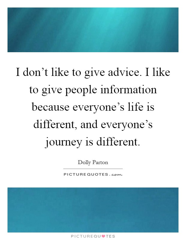 I don't like to give advice. I like to give people information because everyone's life is different, and everyone's journey is different Picture Quote #1