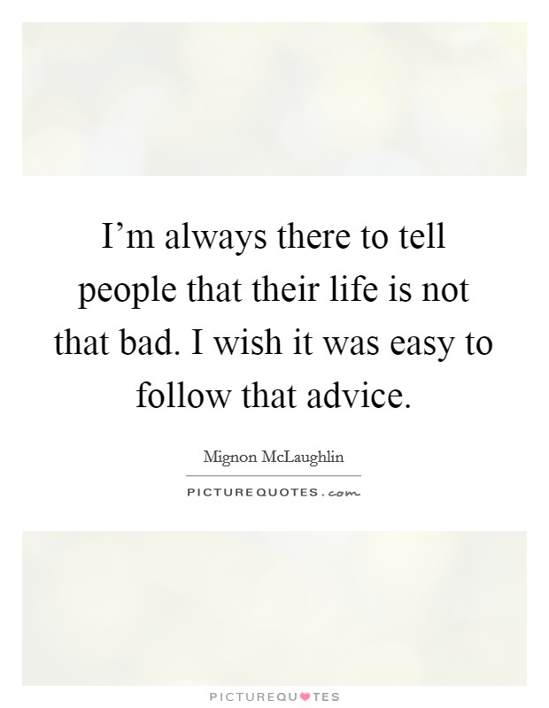 I'm always there to tell people that their life is not that bad. I wish it was easy to follow that advice Picture Quote #1