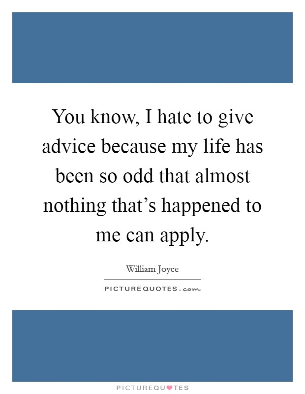 You know, I hate to give advice because my life has been so odd that almost nothing that's happened to me can apply Picture Quote #1
