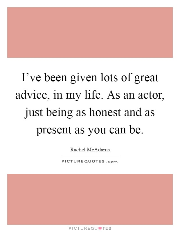 I've been given lots of great advice, in my life. As an actor, just being as honest and as present as you can be Picture Quote #1