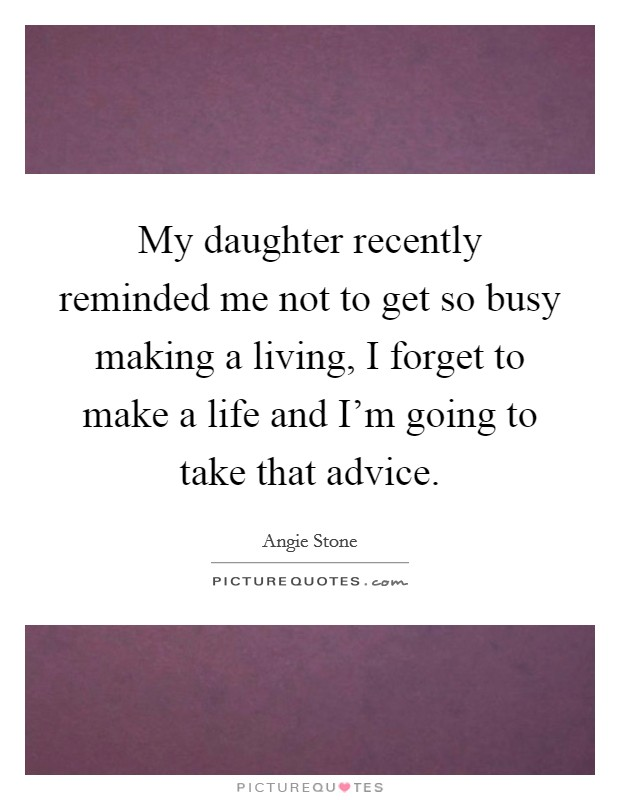 My daughter recently reminded me not to get so busy making a living, I forget to make a life and I'm going to take that advice. Picture Quote #1