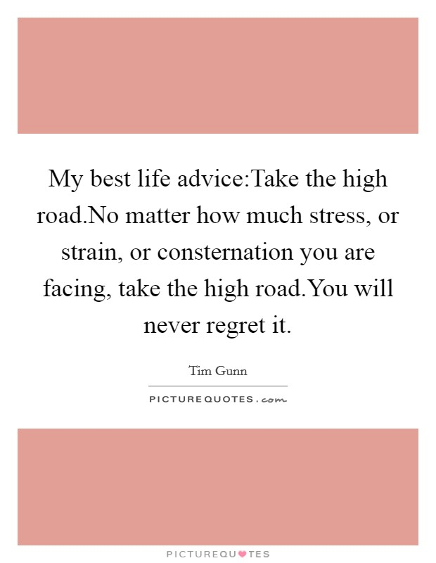 My best life advice:Take the high road.No matter how much stress, or strain, or consternation you are facing, take the high road.You will never regret it Picture Quote #1