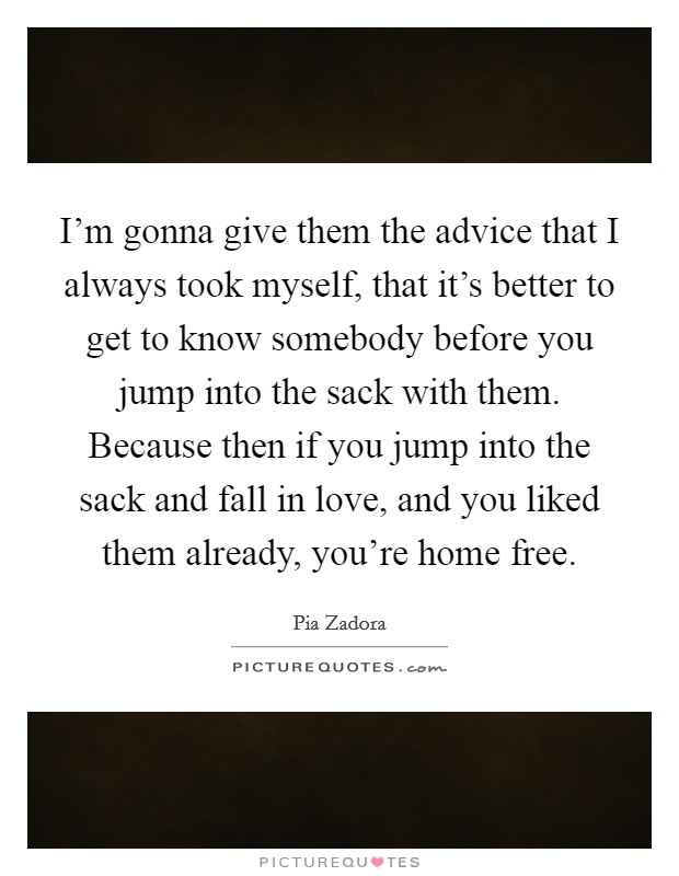 I'm gonna give them the advice that I always took myself, that it's better to get to know somebody before you jump into the sack with them. Because then if you jump into the sack and fall in love, and you liked them already, you're home free Picture Quote #1