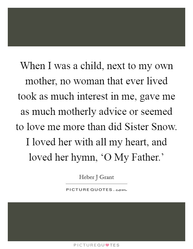 When I was a child, next to my own mother, no woman that ever lived took as much interest in me, gave me as much motherly advice or seemed to love me more than did Sister Snow. I loved her with all my heart, and loved her hymn, 'O My Father.' Picture Quote #1