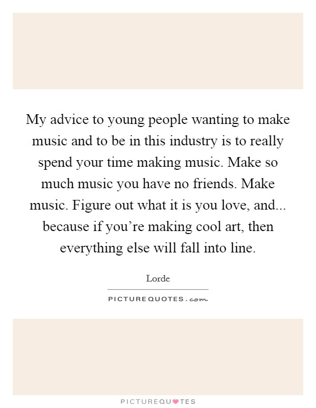 My advice to young people wanting to make music and to be in this industry is to really spend your time making music. Make so much music you have no friends. Make music. Figure out what it is you love, and... because if you're making cool art, then everything else will fall into line Picture Quote #1