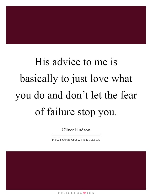 His advice to me is basically to just love what you do and don't let the fear of failure stop you Picture Quote #1