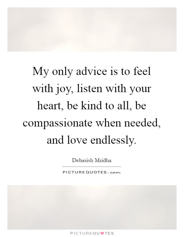 My only advice is to feel with joy, listen with your heart, be kind to all, be compassionate when needed, and love endlessly Picture Quote #1