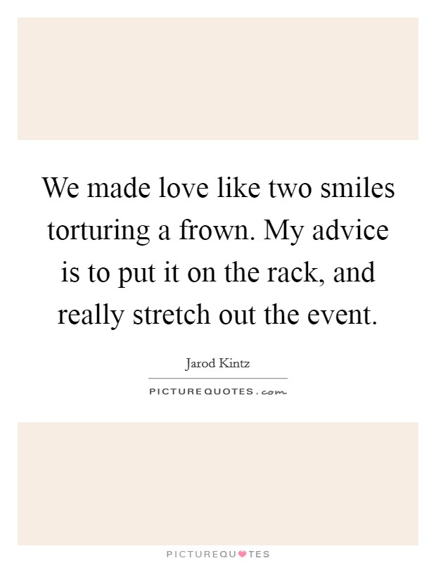 We made love like two smiles torturing a frown. My advice is to put it on the rack, and really stretch out the event Picture Quote #1