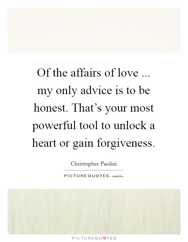 Of the affairs of love ... my only advice is to be honest. That's your most powerful tool to unlock a heart or gain forgiveness Picture Quote #1