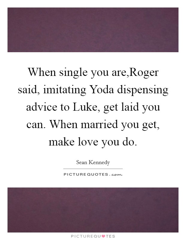 When single you are,Roger said, imitating Yoda dispensing advice to Luke, get laid you can. When married you get, make love you do Picture Quote #1