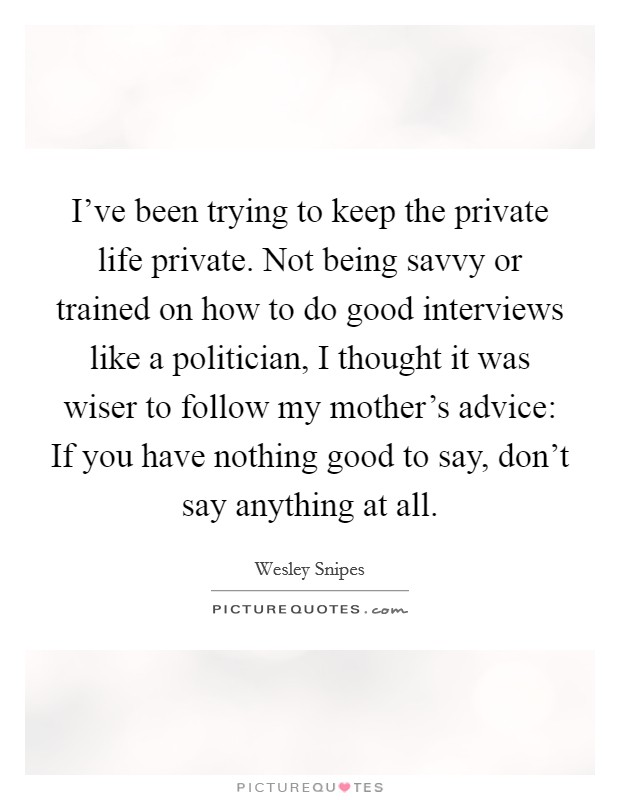I've been trying to keep the private life private. Not being savvy or trained on how to do good interviews like a politician, I thought it was wiser to follow my mother's advice: If you have nothing good to say, don't say anything at all Picture Quote #1
