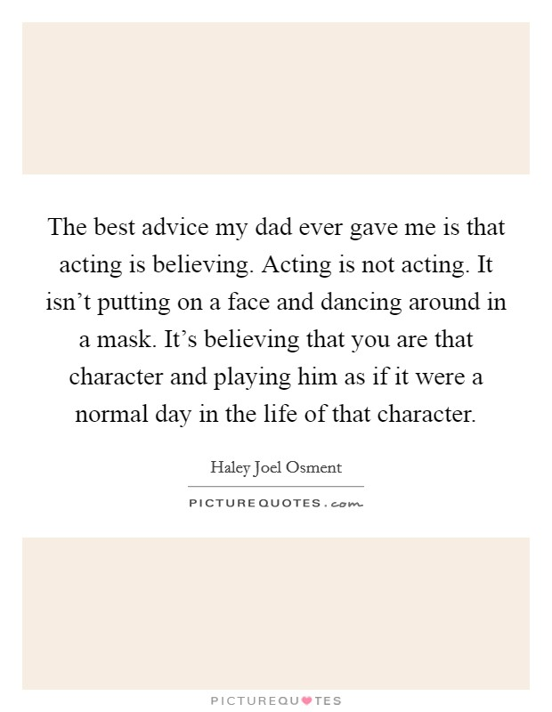 The best advice my dad ever gave me is that acting is believing. Acting is not acting. It isn't putting on a face and dancing around in a mask. It's believing that you are that character and playing him as if it were a normal day in the life of that character Picture Quote #1