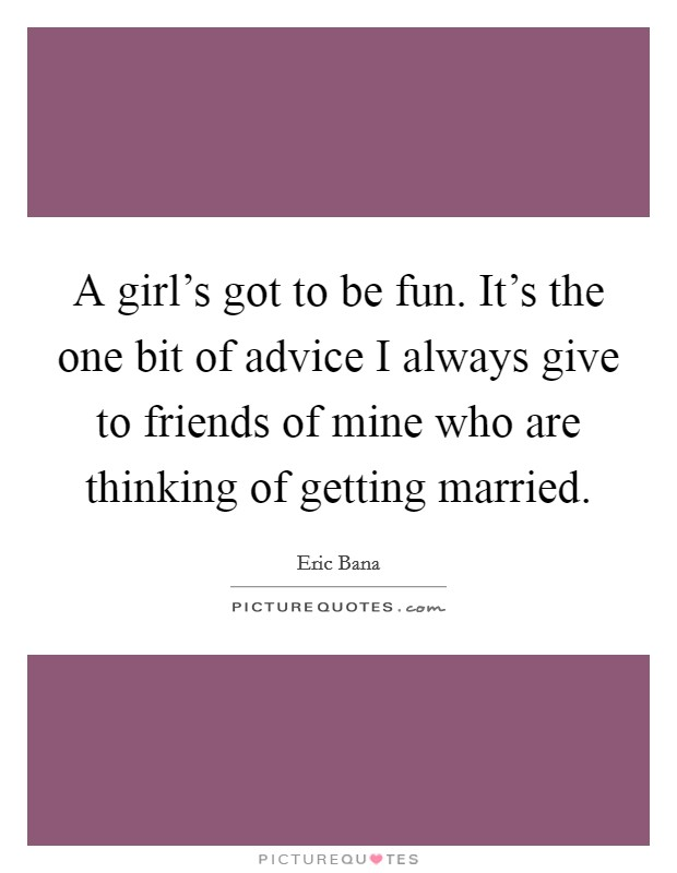 A girl's got to be fun. It's the one bit of advice I always give to friends of mine who are thinking of getting married Picture Quote #1