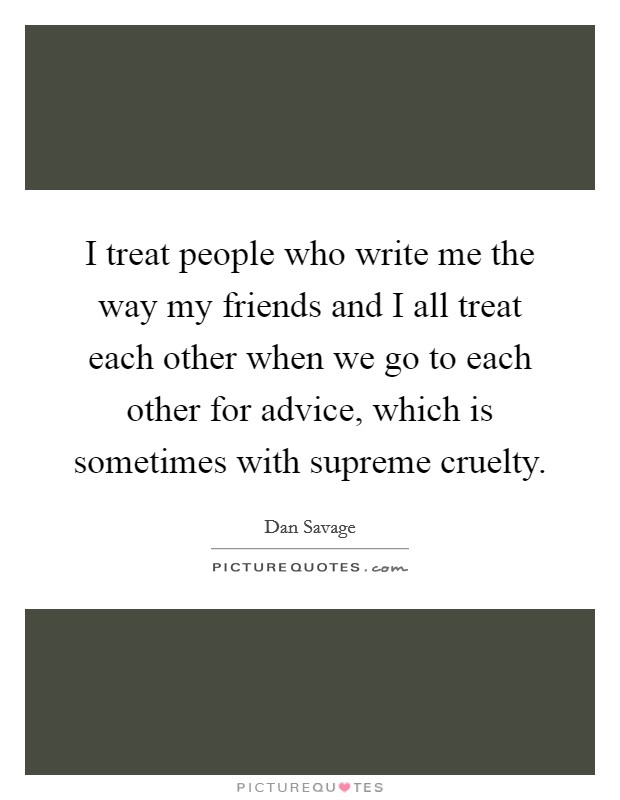 I treat people who write me the way my friends and I all treat each other when we go to each other for advice, which is sometimes with supreme cruelty Picture Quote #1