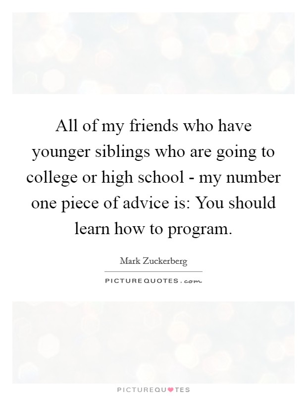 All of my friends who have younger siblings who are going to college or high school - my number one piece of advice is: You should learn how to program Picture Quote #1