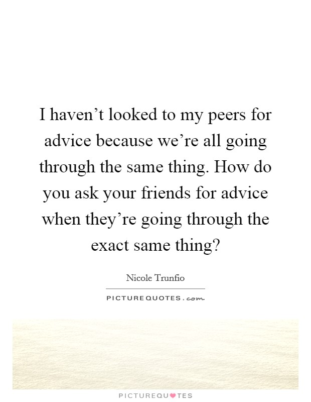I haven't looked to my peers for advice because we're all going through the same thing. How do you ask your friends for advice when they're going through the exact same thing? Picture Quote #1