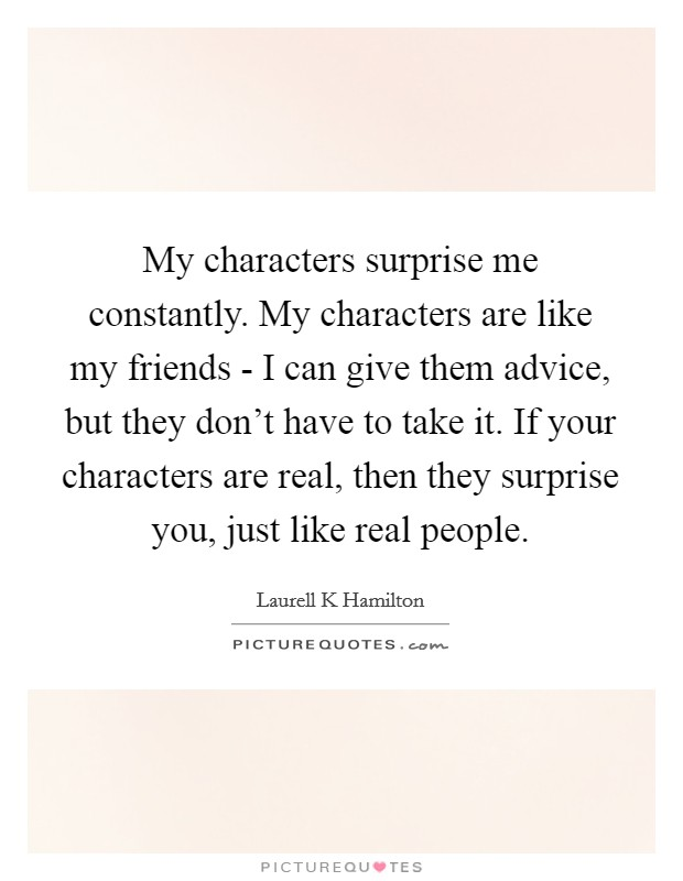 My characters surprise me constantly. My characters are like my friends - I can give them advice, but they don't have to take it. If your characters are real, then they surprise you, just like real people Picture Quote #1