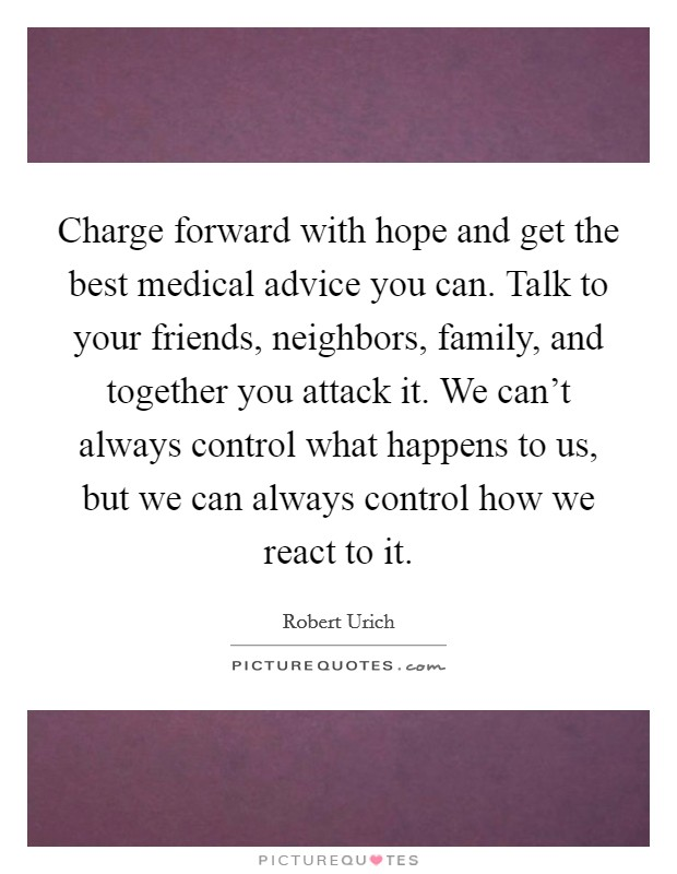 Charge forward with hope and get the best medical advice you can. Talk to your friends, neighbors, family, and together you attack it. We can't always control what happens to us, but we can always control how we react to it Picture Quote #1